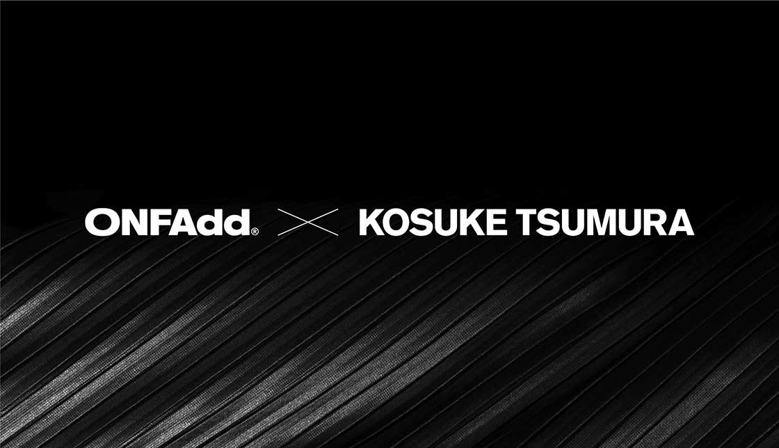 ONFAdd x KOSUKE TSUMURA First COLLABORATION EXHIBITION
